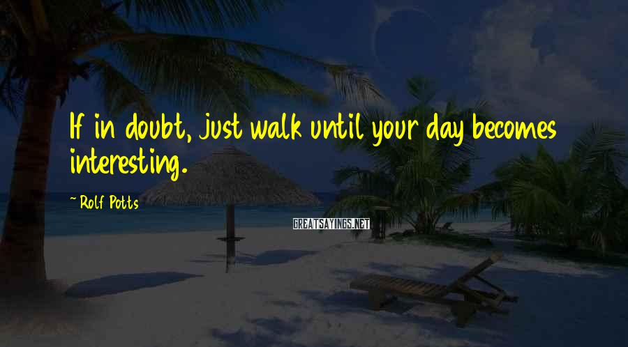 Rolf Potts Sayings: If in doubt, just walk until your day becomes interesting.