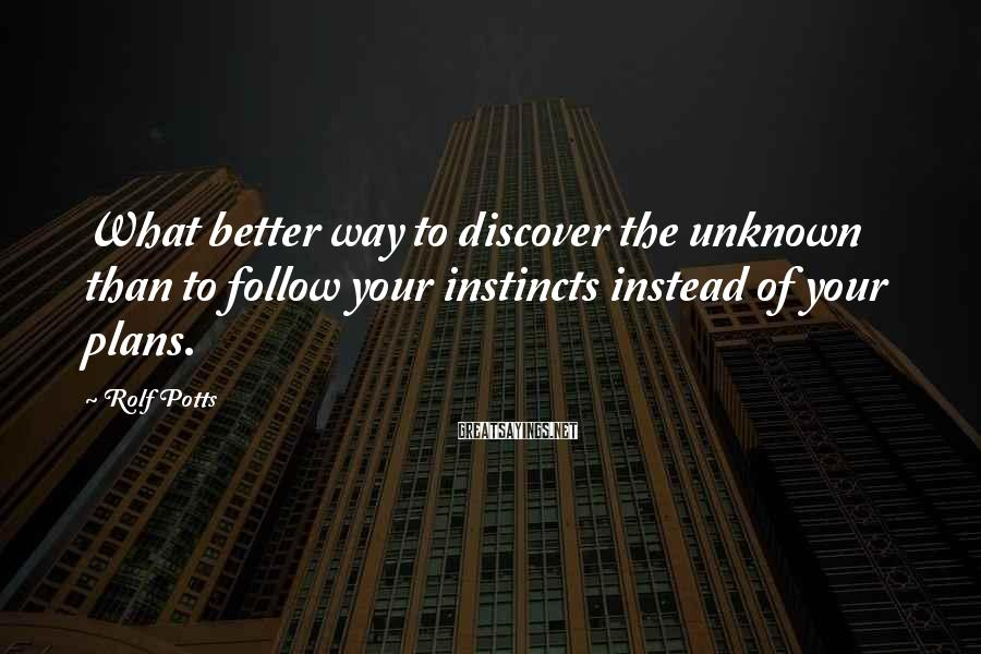 Rolf Potts Sayings: What better way to discover the unknown than to follow your instincts instead of your
