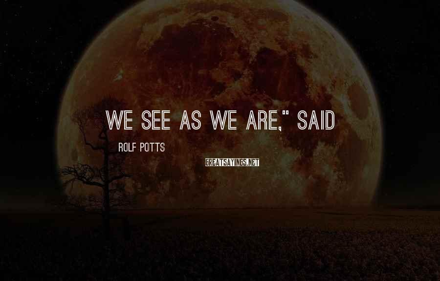 "Rolf Potts Sayings: We see as we are,"" said"