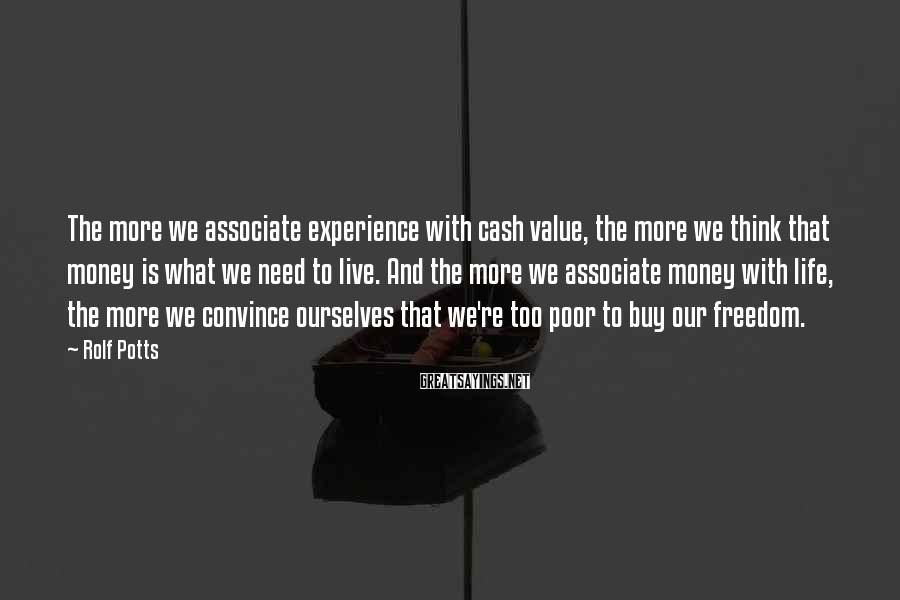 Rolf Potts Sayings: The more we associate experience with cash value, the more we think that money is