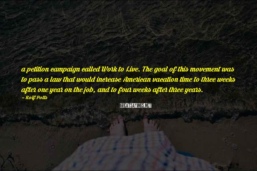 Rolf Potts Sayings: a petition campaign called Work to Live. The goal of this movement was to pass