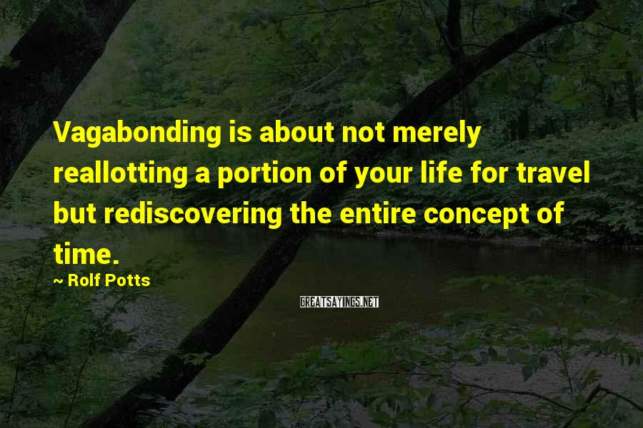 Rolf Potts Sayings: Vagabonding is about not merely reallotting a portion of your life for travel but rediscovering