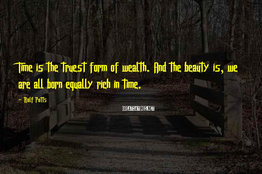 Rolf Potts Sayings: Time is the truest form of wealth. And the beauty is, we are all born