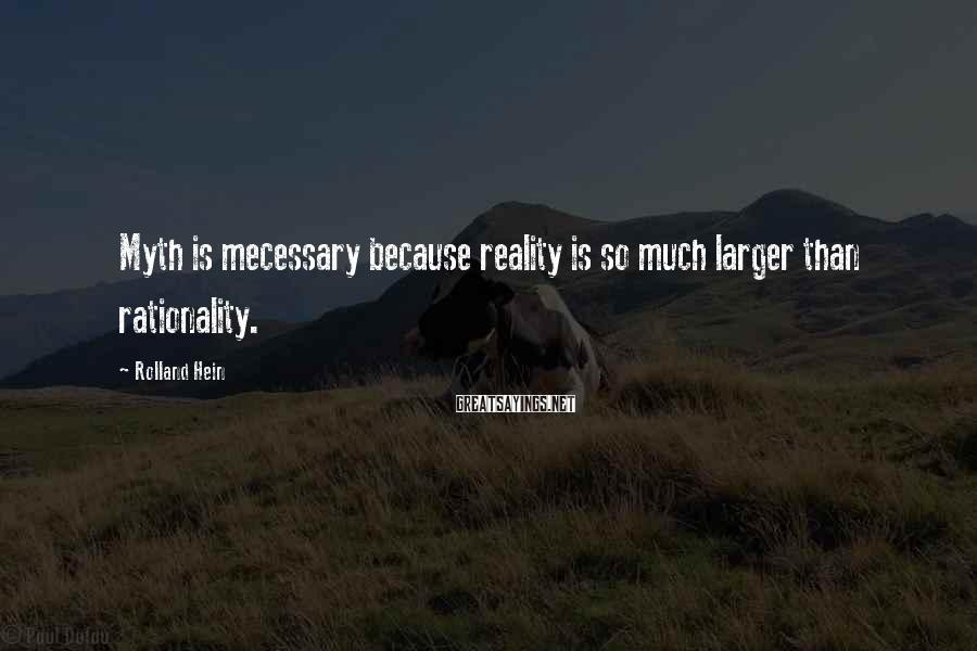 Rolland Hein Sayings: Myth is mecessary because reality is so much larger than rationality.