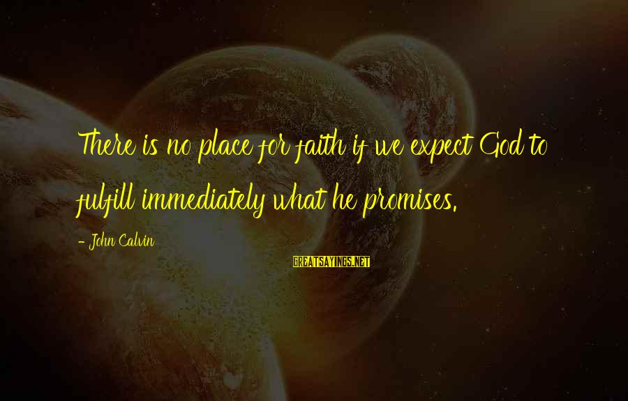 Rollo Lawson Sayings By John Calvin: There is no place for faith if we expect God to fulfill immediately what he