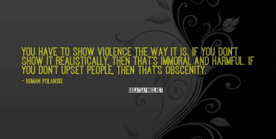 Roman Polanski Sayings: You have to show violence the way it is. If you don't show it realistically,