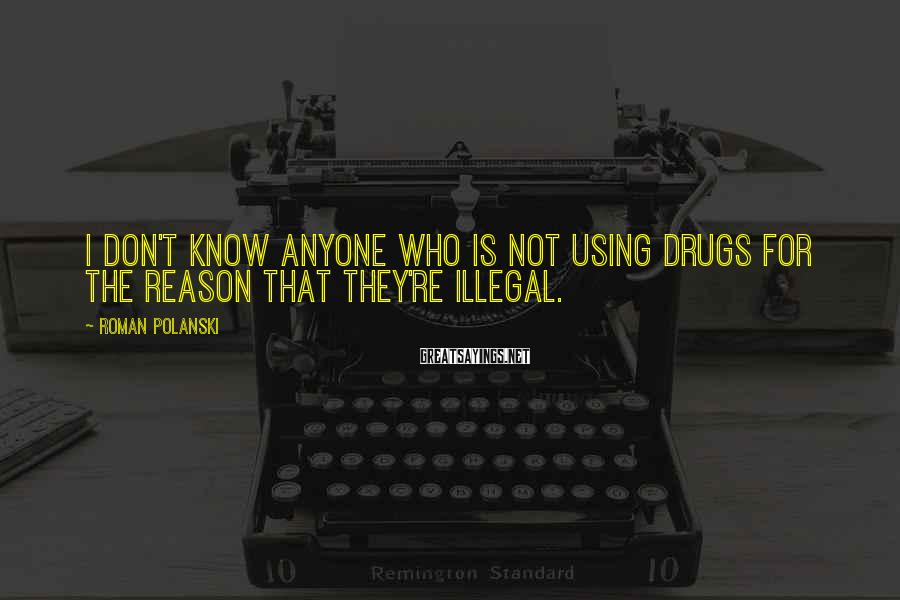Roman Polanski Sayings: I don't know anyone who is not using drugs for the reason that they're illegal.