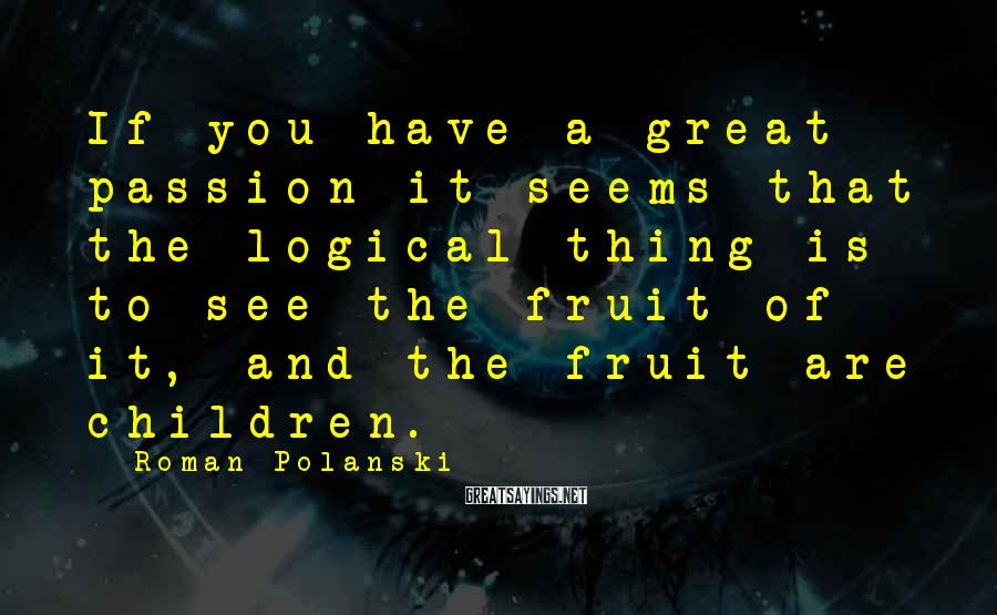Roman Polanski Sayings: If you have a great passion it seems that the logical thing is to see