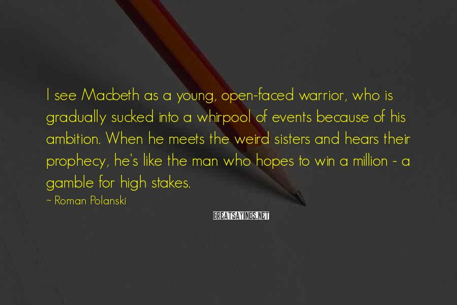 Roman Polanski Sayings: I see Macbeth as a young, open-faced warrior, who is gradually sucked into a whirpool