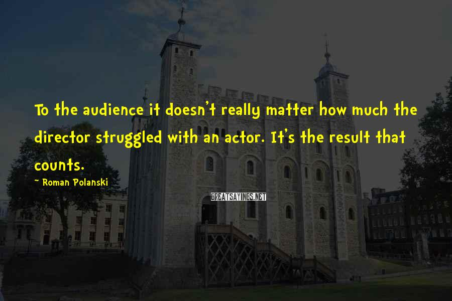 Roman Polanski Sayings: To the audience it doesn't really matter how much the director struggled with an actor.
