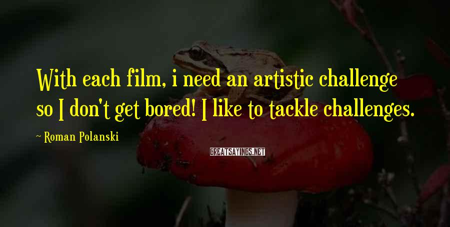 Roman Polanski Sayings: With each film, i need an artistic challenge so I don't get bored! I like