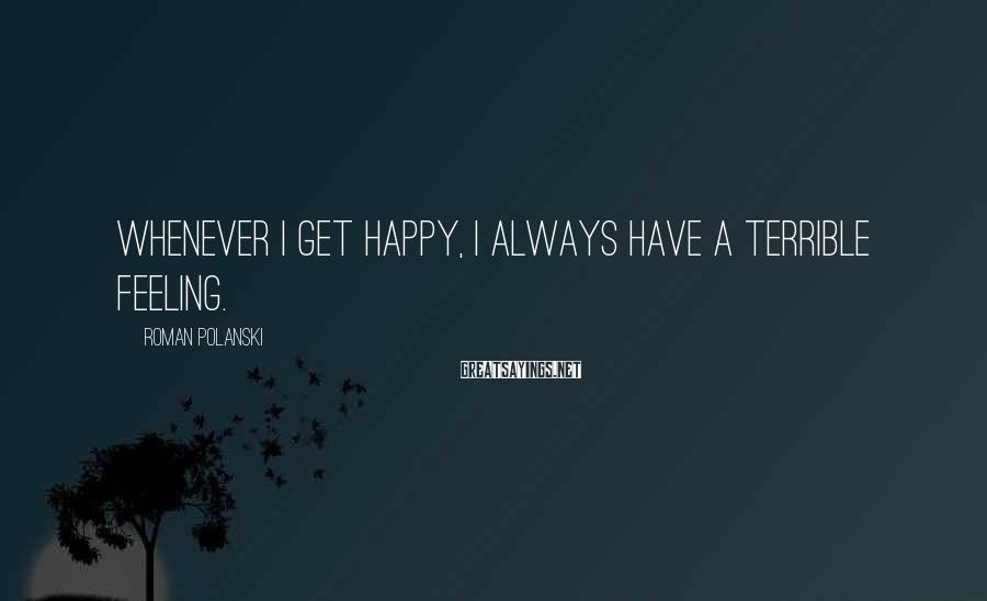Roman Polanski Sayings: Whenever I get happy, I always have a terrible feeling.