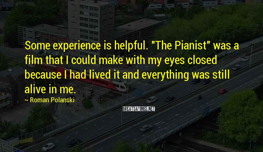 "Roman Polanski Sayings: Some experience is helpful. ""The Pianist"" was a film that I could make with my"