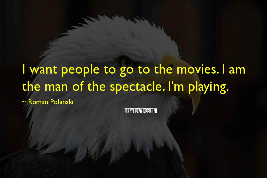 Roman Polanski Sayings: I want people to go to the movies. I am the man of the spectacle.