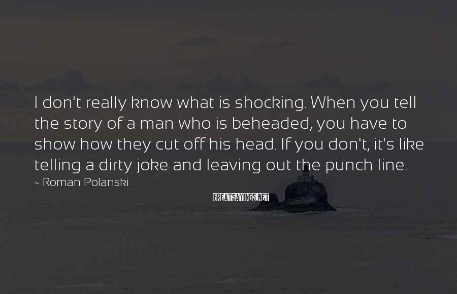 Roman Polanski Sayings: I don't really know what is shocking. When you tell the story of a man