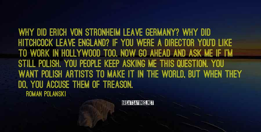 Roman Polanski Sayings: Why did Erich von Stronheim leave Germany? Why did Hitchcock leave England? If you were
