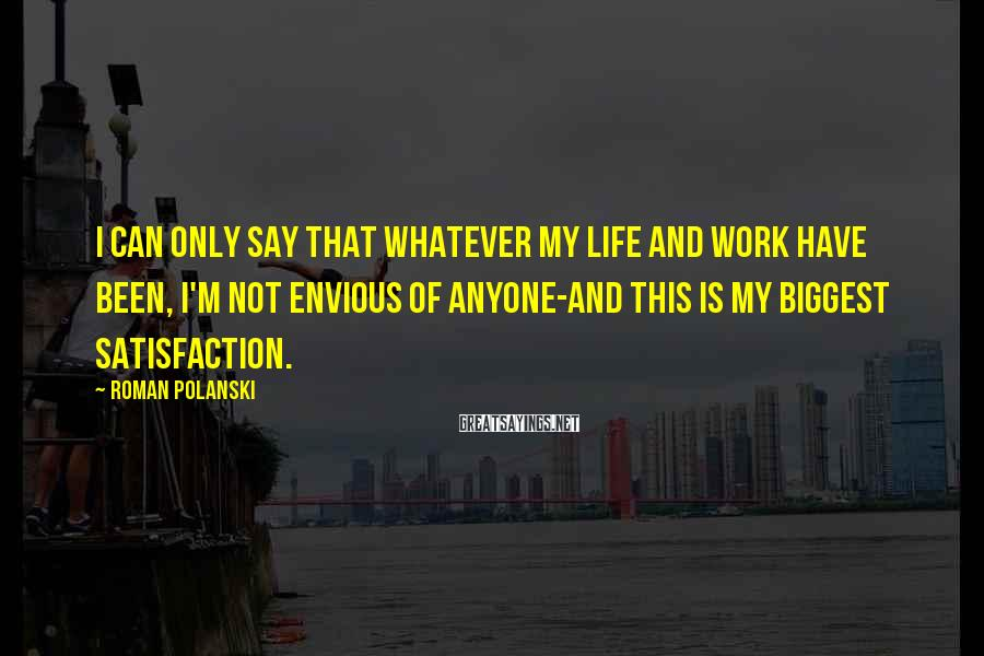 Roman Polanski Sayings: I can only say that whatever my life and work have been, I'm not envious