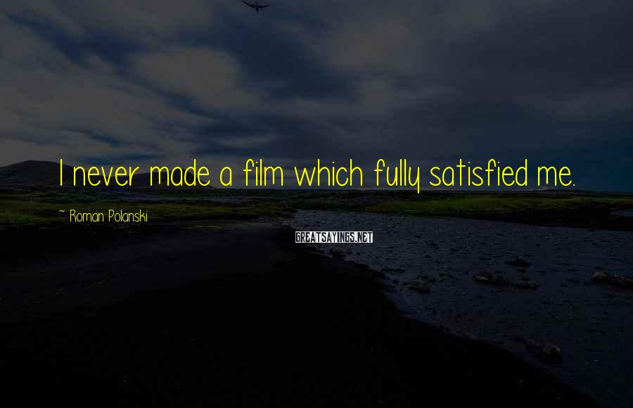 Roman Polanski Sayings: I never made a film which fully satisfied me.
