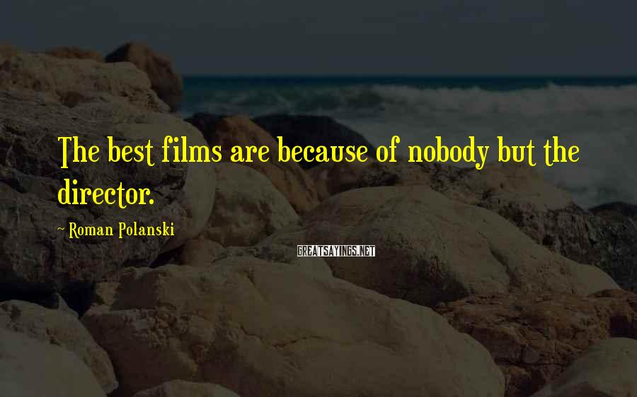 Roman Polanski Sayings: The best films are because of nobody but the director.