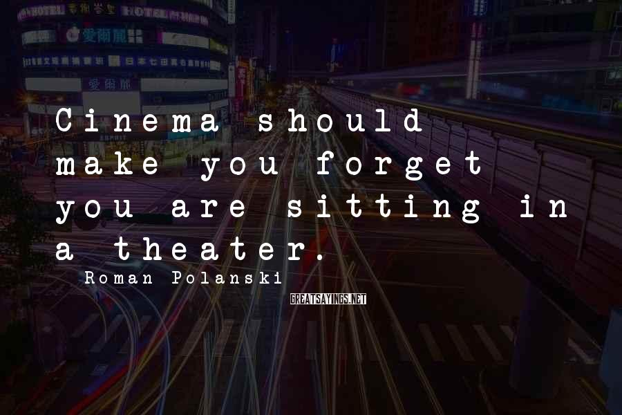 Roman Polanski Sayings: Cinema should make you forget you are sitting in a theater.