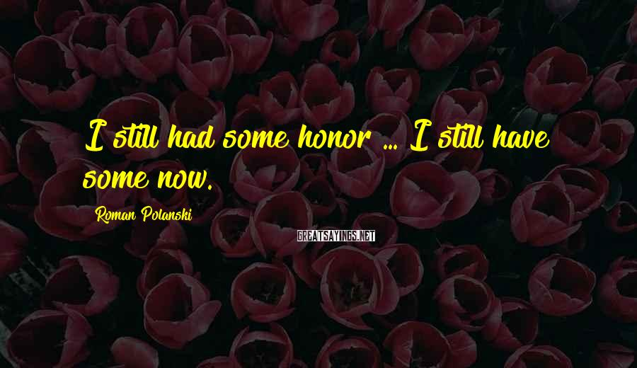 Roman Polanski Sayings: I still had some honor ... I still have some now.