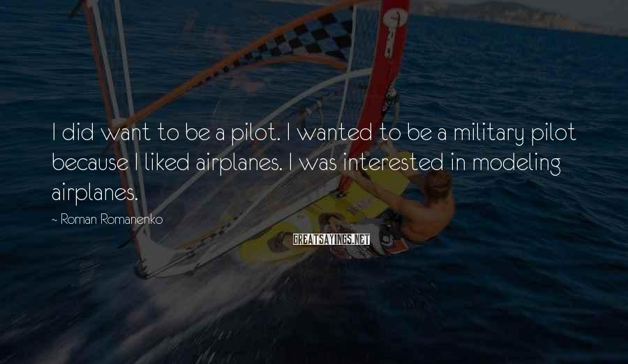 Roman Romanenko Sayings: I did want to be a pilot. I wanted to be a military pilot because