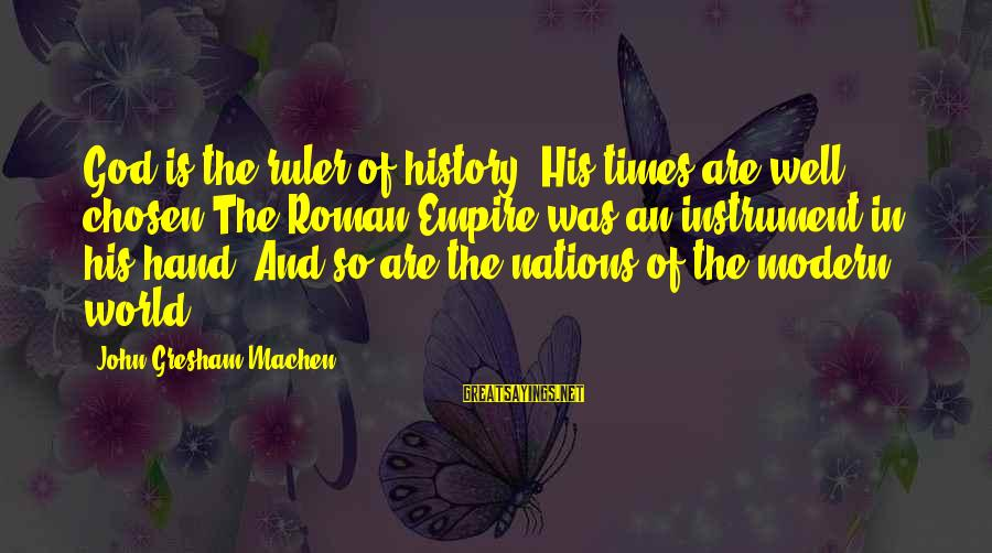 Roman Ruler Sayings By John Gresham Machen: God is the ruler of history. His times are well chosen The Roman Empire was