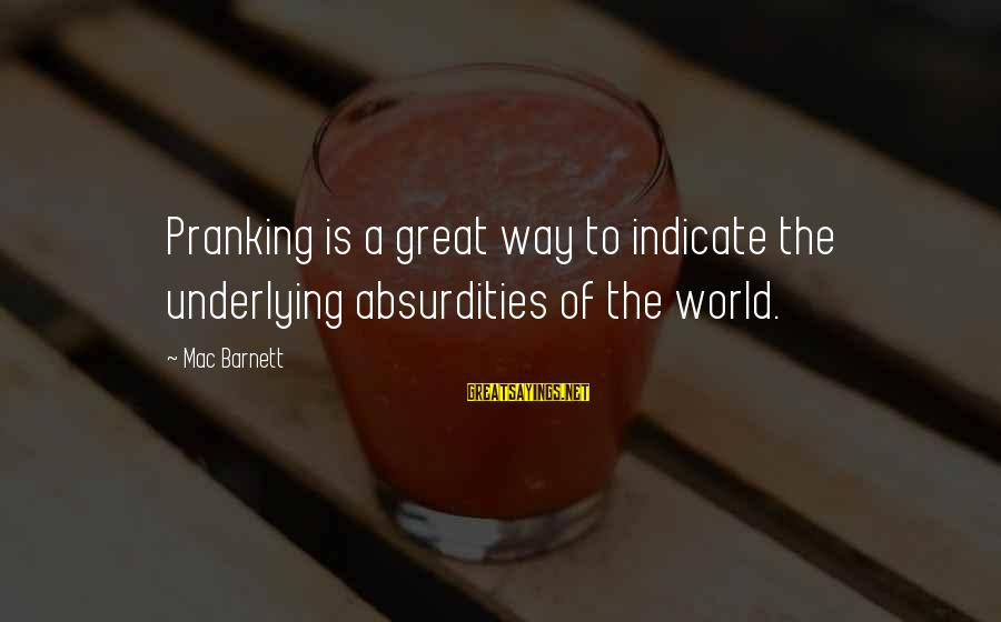Roman Ruler Sayings By Mac Barnett: Pranking is a great way to indicate the underlying absurdities of the world.