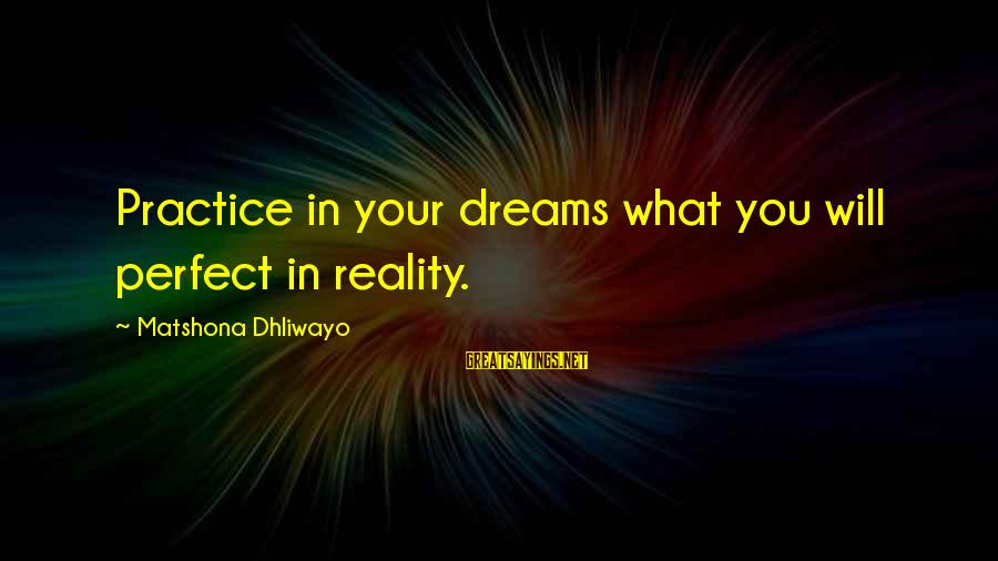 Roman Ruler Sayings By Matshona Dhliwayo: Practice in your dreams what you will perfect in reality.