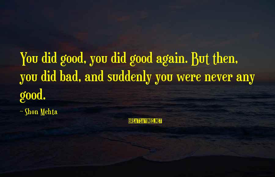 Roman Ruler Sayings By Shon Mehta: You did good, you did good again. But then, you did bad, and suddenly you
