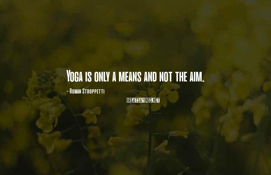 Roman Stroppetti Sayings: Yoga is only a means and not the aim.