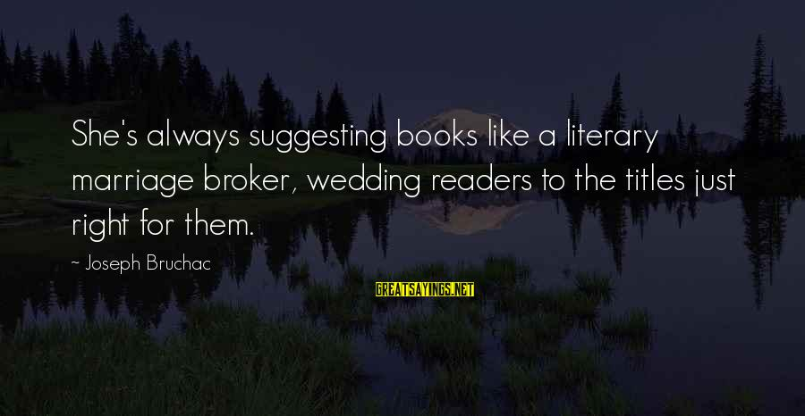 Romanek Sayings By Joseph Bruchac: She's always suggesting books like a literary marriage broker, wedding readers to the titles just