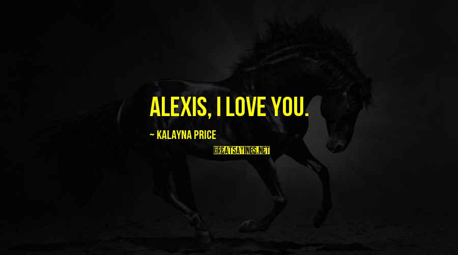 Romanek Sayings By Kalayna Price: Alexis, I love you.
