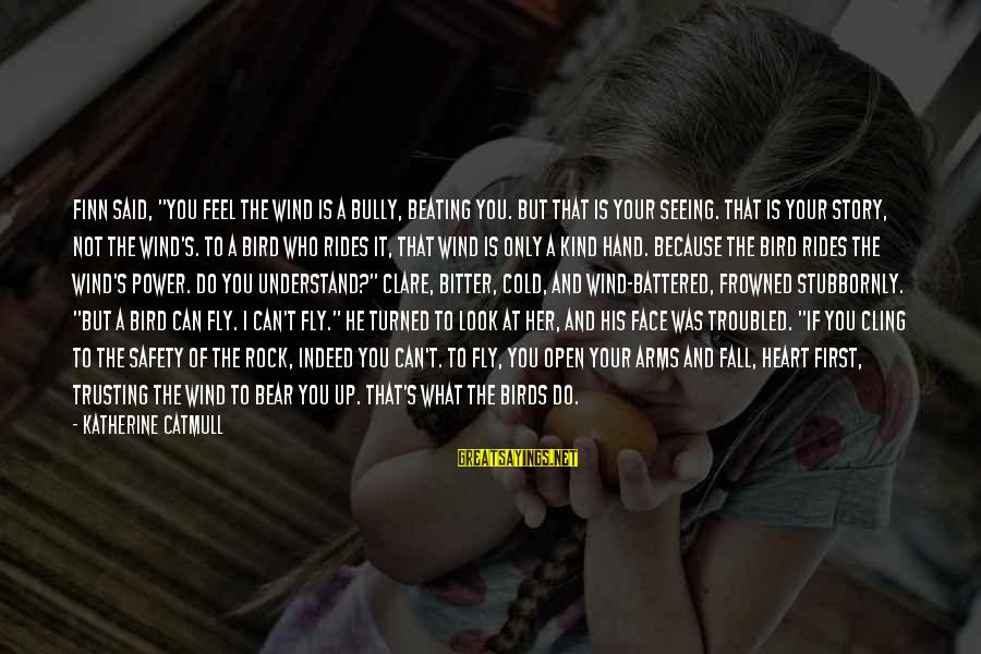 """Romanek Sayings By Katherine Catmull: Finn said, """"You feel the wind is a bully, beating you. But that is your"""