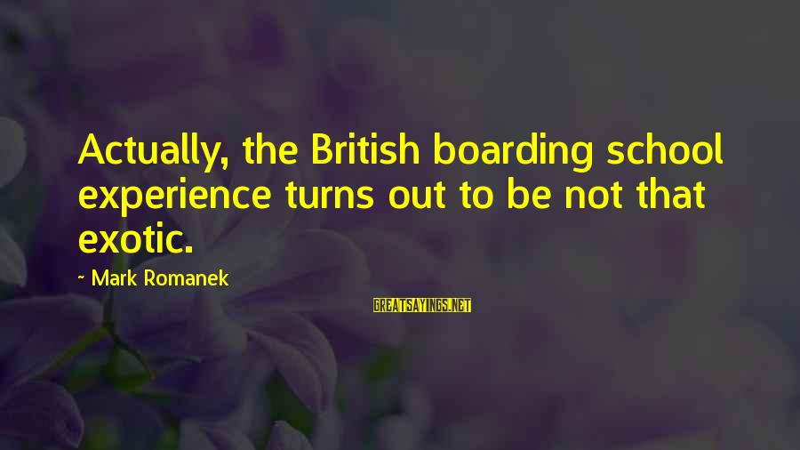 Romanek Sayings By Mark Romanek: Actually, the British boarding school experience turns out to be not that exotic.