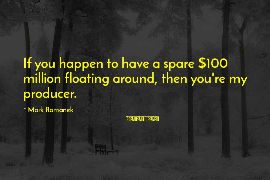 Romanek Sayings By Mark Romanek: If you happen to have a spare $100 million floating around, then you're my producer.