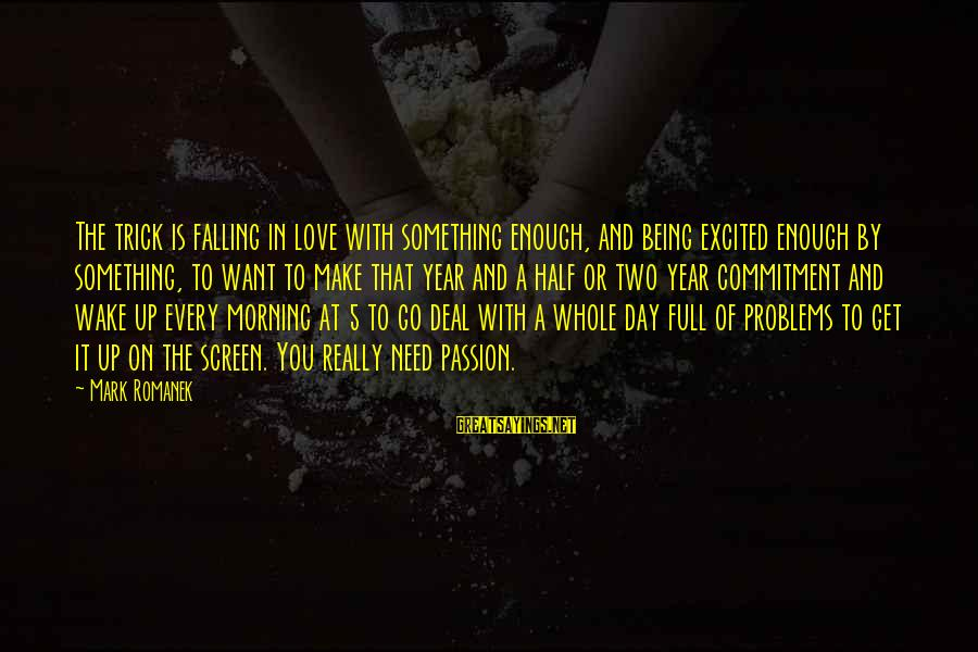 Romanek Sayings By Mark Romanek: The trick is falling in love with something enough, and being excited enough by something,