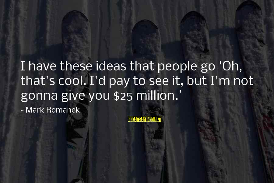 Romanek Sayings By Mark Romanek: I have these ideas that people go 'Oh, that's cool. I'd pay to see it,
