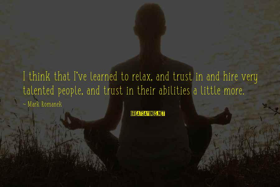 Romanek Sayings By Mark Romanek: I think that I've learned to relax, and trust in and hire very talented people,