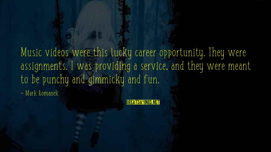 Romanek Sayings By Mark Romanek: Music videos were this lucky career opportunity. They were assignments. I was providing a service,