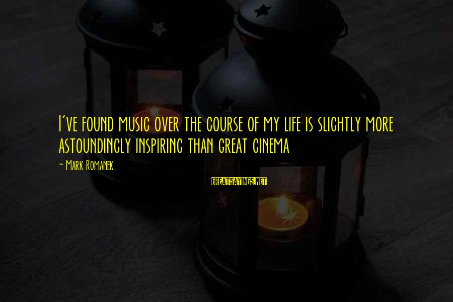 Romanek Sayings By Mark Romanek: I've found music over the course of my life is slightly more astoundingly inspiring than