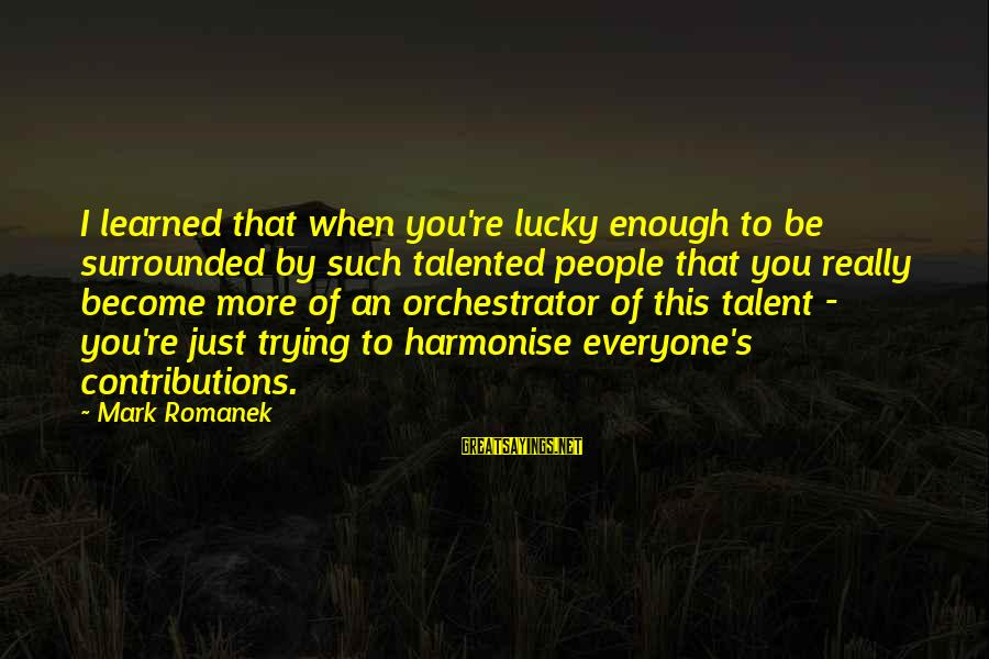 Romanek Sayings By Mark Romanek: I learned that when you're lucky enough to be surrounded by such talented people that