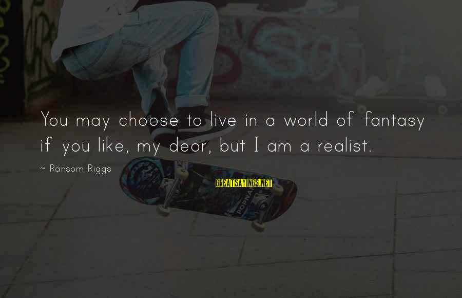 Romanek Sayings By Ransom Riggs: You may choose to live in a world of fantasy if you like, my dear,