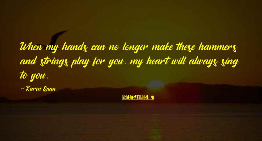 Romantic Lover Sayings By Karen Quan: When my hands can no longer make these hammers and strings play for you, my