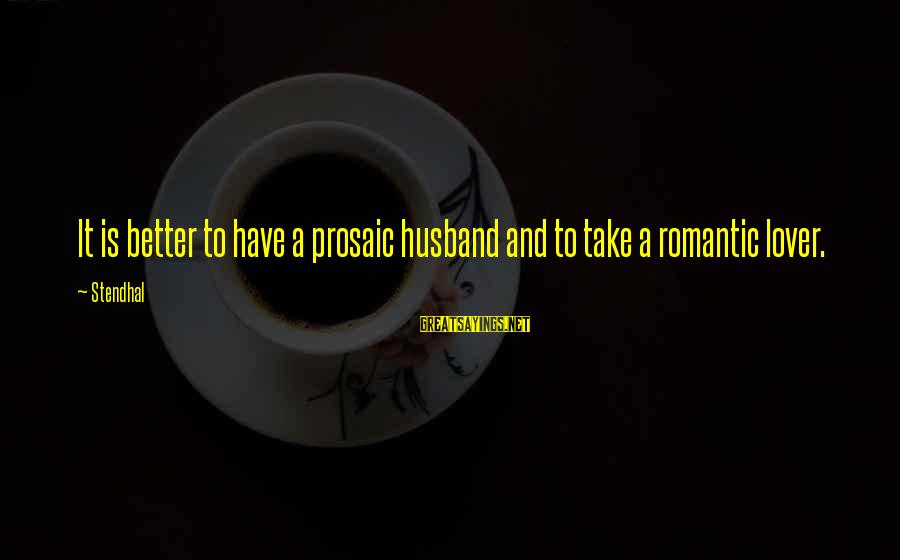 Romantic Lover Sayings By Stendhal: It is better to have a prosaic husband and to take a romantic lover.