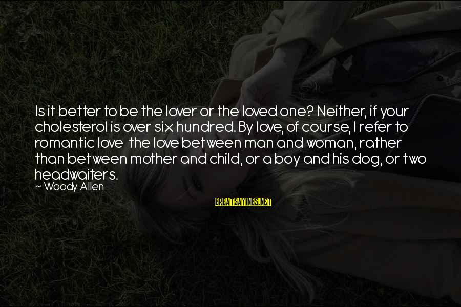 Romantic Lover Sayings By Woody Allen: Is it better to be the lover or the loved one? Neither, if your cholesterol