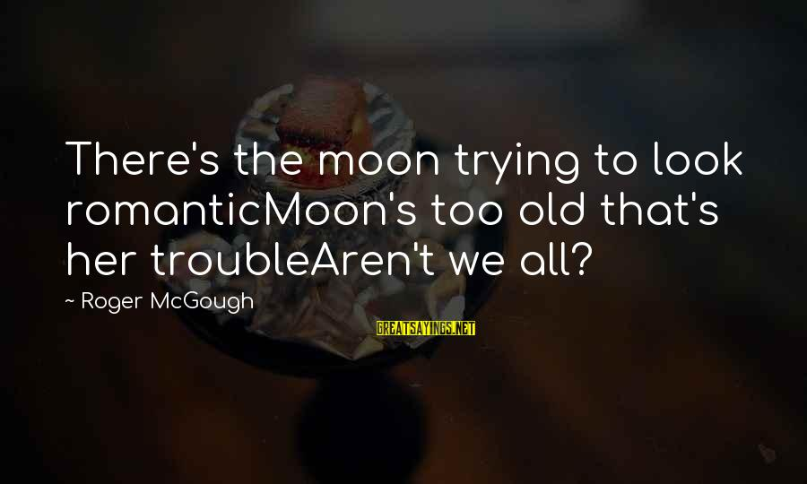 Romanticmoon's Sayings By Roger McGough: There's the moon trying to look romanticMoon's too old that's her troubleAren't we all?