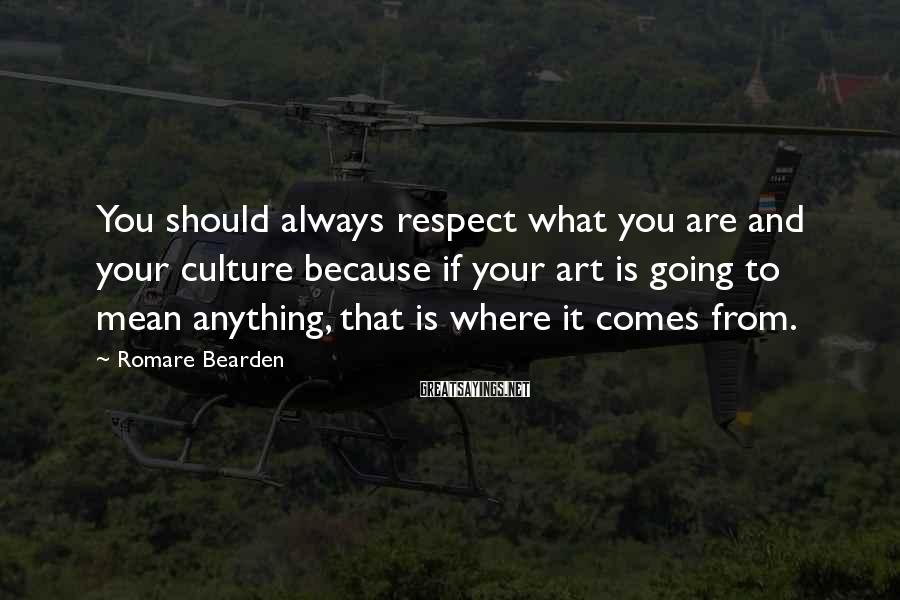 Romare Bearden Sayings: You should always respect what you are and your culture because if your art is