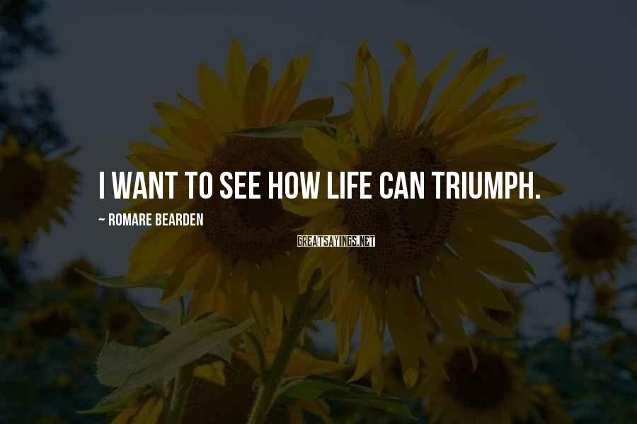 Romare Bearden Sayings: I want to see how life can triumph.