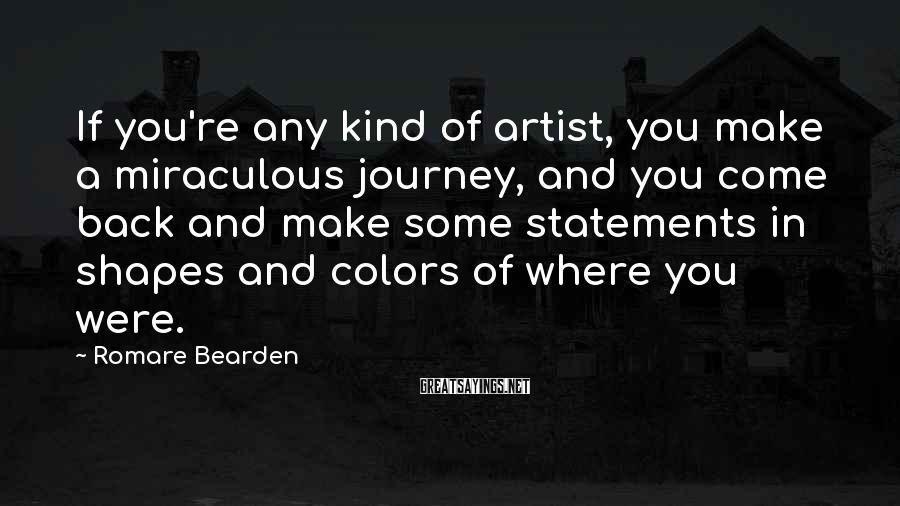 Romare Bearden Sayings: If you're any kind of artist, you make a miraculous journey, and you come back